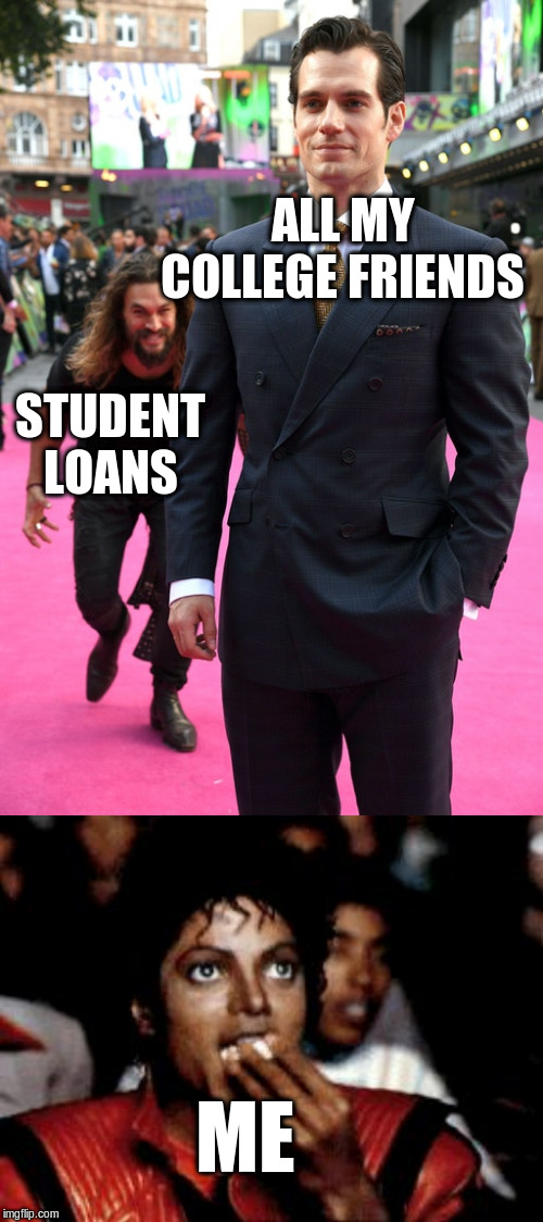 ALL MY COLLEGE FRIENDS; STUDENT LOANS; ME | image tagged in michael jackson eating popcorn,jason momoa henry cavill meme | made w/ Imgflip meme maker