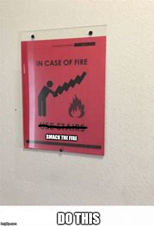Smack The Fire | DO THIS SMACK THE FIRE | image tagged in fire,emergency,smack,stairs,funny | made w/ Imgflip meme maker