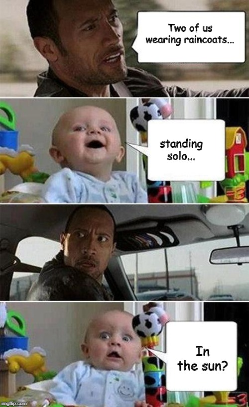 THE ROCK DRIVING BABY | Two of us wearing raincoats... standing solo... In the sun? | image tagged in the rock driving baby | made w/ Imgflip meme maker