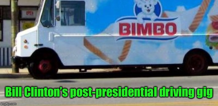 Jennifer?  Monica?  Are you in there? | Bill Clinton's post-presidential driving gig | image tagged in bill clinton,retirement,bimbo bread,funny meme,driver | made w/ Imgflip meme maker