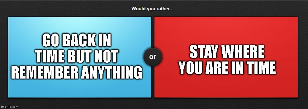Would you rather |  GO BACK IN TIME BUT NOT REMEMBER ANYTHING; STAY WHERE YOU ARE IN TIME | image tagged in would you rather | made w/ Imgflip meme maker