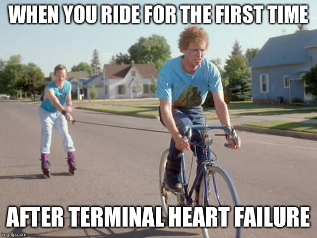 WHEN YOU RIDE FOR THE FIRST TIME AFTER TERMINAL HEART FAILURE | image tagged in napolean dynamite,bike,ride,heart,terminal,failure | made w/ Imgflip meme maker