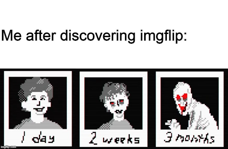 Has it taken over YOUR life yet? | Me after discovering imgflip: | image tagged in imgflip,faith,me,meme | made w/ Imgflip meme maker
