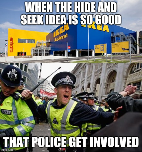 WHEN THE HIDE AND SEEK IDEA IS SO GOOD THAT POLICE GET INVOLVED | image tagged in ikea,british police | made w/ Imgflip meme maker