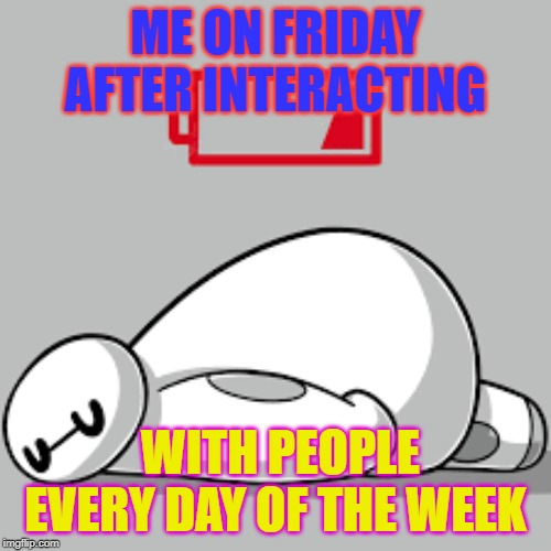 ME ON FRIDAY AFTER INTERACTING; WITH PEOPLE EVERY DAY OF THE WEEK | image tagged in work,socially awkward | made w/ Imgflip meme maker