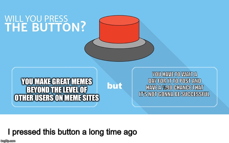 Would you press the button? |  YOU HAVE TO WAIT A DAY FOR IT TO POST AND HAVE A %90 CHANCE THAT IT'S NOT GONNA BE SUCCESSFUL; YOU MAKE GREAT MEMES BEYOND THE LEVEL OF OTHER USERS ON MEME SITES; I pressed this button a long time ago | image tagged in would you press the button | made w/ Imgflip meme maker