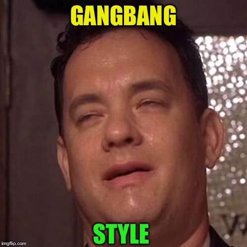 Tom Hanks Orgasm | GANGBANG STYLE | image tagged in tom hanks orgasm | made w/ Imgflip meme maker