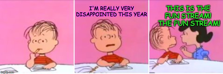 Maybe it should be called the Freedom stream? | I'M REALLY VERY DISAPPOINTED THIS YEAR THIS IS THE FUN STREAM!  THE FUN STREAM! | image tagged in great pumpkin,memes,streams,linus | made w/ Imgflip meme maker