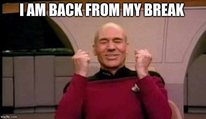 i will be posting every 2 days | I AM BACK FROM MY BREAK | image tagged in happy picard | made w/ Imgflip meme maker