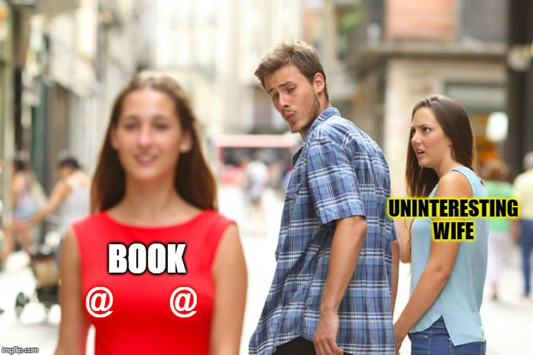 Distracted Boyfriend Meme | BOOK @         @ UNINTERESTING WIFE | image tagged in memes,distracted boyfriend | made w/ Imgflip meme maker