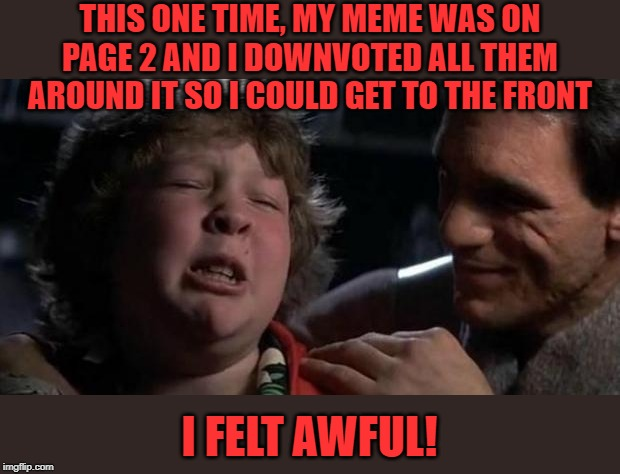 Am starting to like this kid! |  THIS ONE TIME, MY MEME WAS ON PAGE 2 AND I DOWNVOTED ALL THEM AROUND IT SO I COULD GET TO THE FRONT; I FELT AWFUL! | image tagged in childhood confession chunk,memes,frontpage,imgflip humor,fun,joke | made w/ Imgflip meme maker