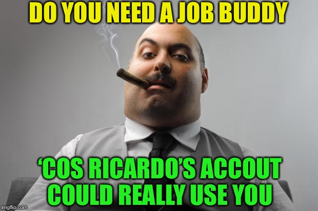 Scumbag Boss Meme | DO YOU NEED A JOB BUDDY 'COS RICARDO'S ACCOUT COULD REALLY USE YOU | image tagged in memes,scumbag boss | made w/ Imgflip meme maker