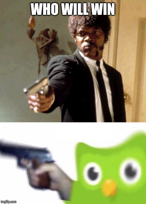 WHO WILL WIN | image tagged in memes,say that again i dare you,duolingo gun | made w/ Imgflip meme maker