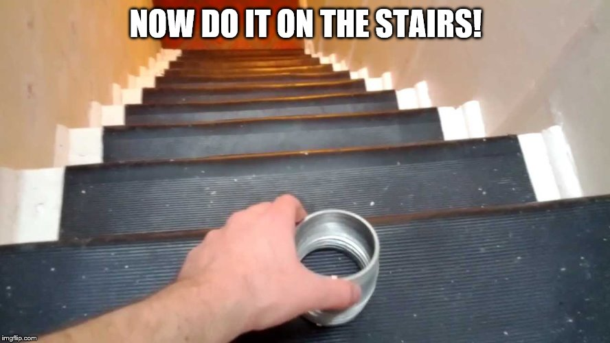 NOW DO IT ON THE STAIRS! | made w/ Imgflip meme maker