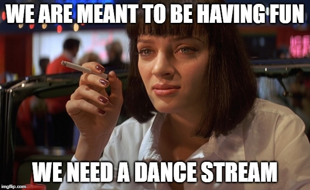 WE ARE MEANT TO BE HAVING FUN WE NEED A DANCE STREAM | made w/ Imgflip meme maker
