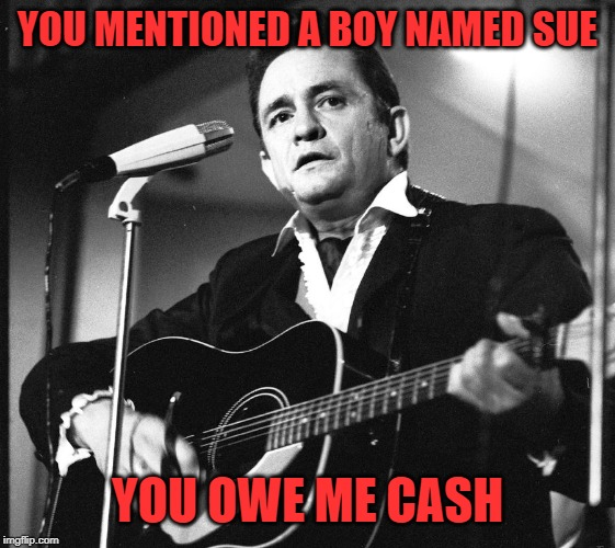 YOU MENTIONED A BOY NAMED SUE YOU OWE ME CASH | made w/ Imgflip meme maker