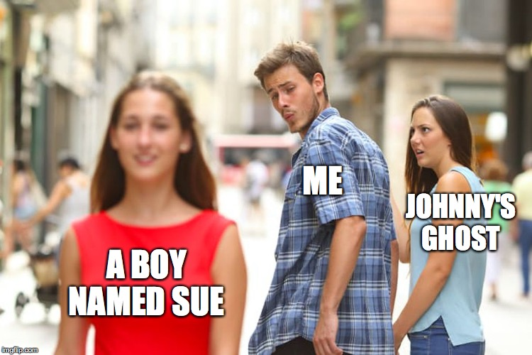 Distracted Boyfriend Meme | A BOY NAMED SUE ME JOHNNY'S GHOST | image tagged in memes,distracted boyfriend | made w/ Imgflip meme maker