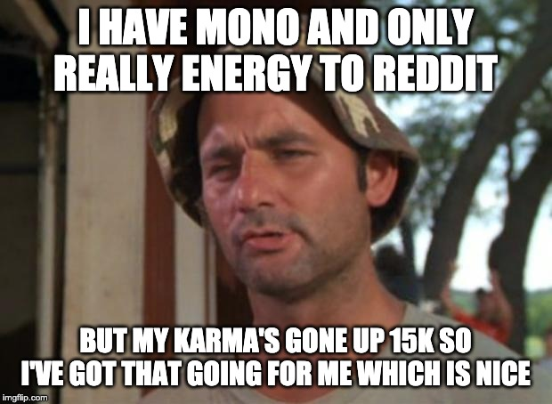 So I Got That Goin For Me Which Is Nice | I HAVE MONO AND ONLY REALLY ENERGY TO REDDIT BUT MY KARMA'S GONE UP 15K SO I'VE GOT THAT GOING FOR ME WHICH IS NICE | image tagged in memes,so i got that goin for me which is nice,AdviceAnimals | made w/ Imgflip meme maker