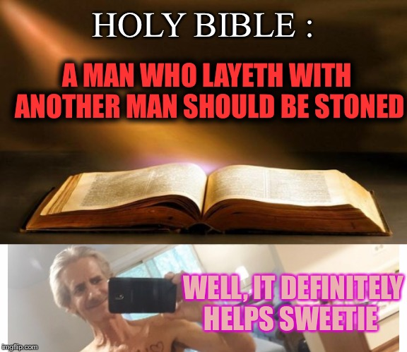 HOLY BIBLE : A MAN WHO LAYETH WITH  ANOTHER MAN SHOULD BE STONED WELL, IT DEFINITELY HELPS SWEETIE | image tagged in bible | made w/ Imgflip meme maker