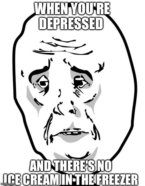 Okay Guy Rage Face2 | WHEN YOU'RE DEPRESSED AND THERE'S NO ICE CREAM IN THE FREEZER | image tagged in memes,okay guy rage face2 | made w/ Imgflip meme maker