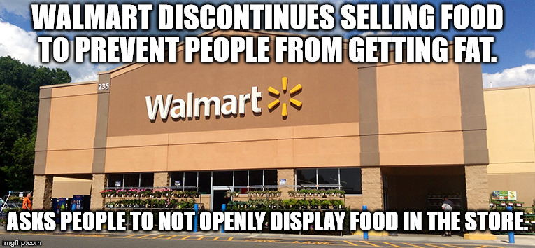 Walmart Logic |  WALMART DISCONTINUES SELLING FOOD TO PREVENT PEOPLE FROM GETTING FAT. ASKS PEOPLE TO NOT OPENLY DISPLAY FOOD IN THE STORE. | image tagged in walmart,guns,second amendment,open carry,firearms,ammunition | made w/ Imgflip meme maker