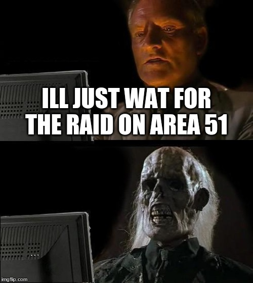 I'll Just Wait Here |  ILL JUST WAT FOR THE RAID ON AREA 51 | image tagged in memes,ill just wait here | made w/ Imgflip meme maker
