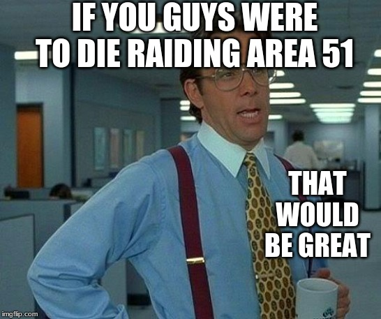 That Would Be Great |  IF YOU GUYS WERE TO DIE RAIDING AREA 51; THAT WOULD BE GREAT | image tagged in memes,that would be great | made w/ Imgflip meme maker