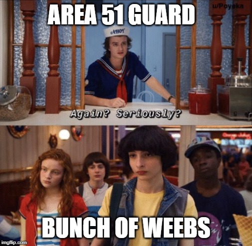 again? seriously? |  AREA 51 GUARD; BUNCH OF WEEBS | image tagged in again seriously | made w/ Imgflip meme maker