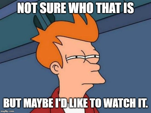 NOT SURE WHO THAT IS BUT MAYBE I'D LIKE TO WATCH IT. | image tagged in memes,futurama fry | made w/ Imgflip meme maker