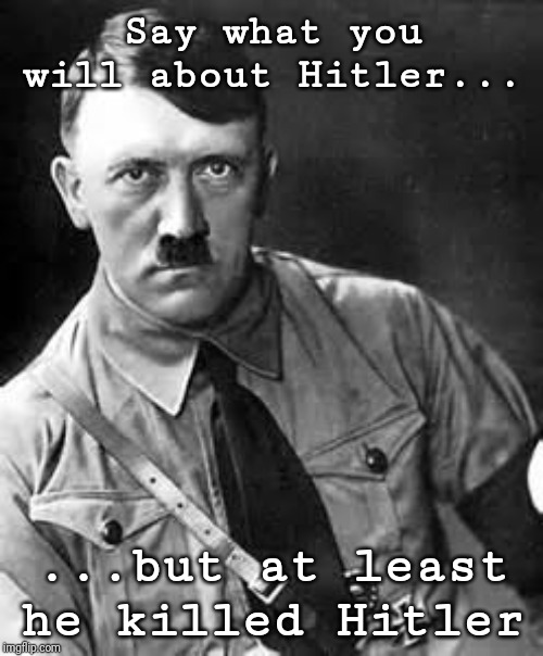 Adolf Hitler | Say what you will about Hitler... ...but at least he killed Hitler | image tagged in adolf hitler | made w/ Imgflip meme maker
