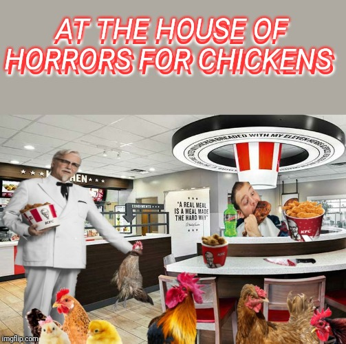 When chickens have carnivals | AT THE HOUSE OF HORRORS FOR CHICKENS AT THE HOUSE OF HORRORS FOR CHICKENS | image tagged in kfc,chicken | made w/ Imgflip meme maker