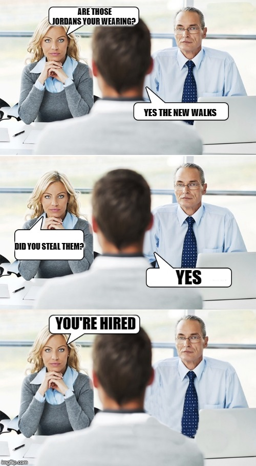 job interview | ARE THOSE JORDANS YOUR WEARING? YES THE NEW WALKS DID YOU STEAL THEM? YES YOU'RE HIRED | image tagged in job interview | made w/ Imgflip meme maker
