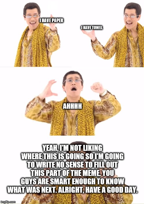 PPAP | I HAVE PAPER I HAVE TOWEL AHHHH YEAH, I'M NOT LIKING WHERE THIS IS GOING SO I'M GOING TO WRITE NO SENSE TO FILL OUT THIS PART OF THE MEME. Y | image tagged in memes,ppap | made w/ Imgflip meme maker
