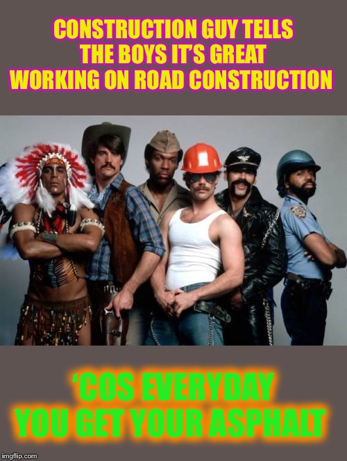 It takes a village to raise a (macho) man. | CONSTRUCTION GUY TELLS THE BOYS IT'S GREAT WORKING ON ROAD CONSTRUCTION 'COS EVERYDAY YOU GET YOUR ASPHALT | image tagged in village people,construction worker,roads,ass,felt | made w/ Imgflip meme maker