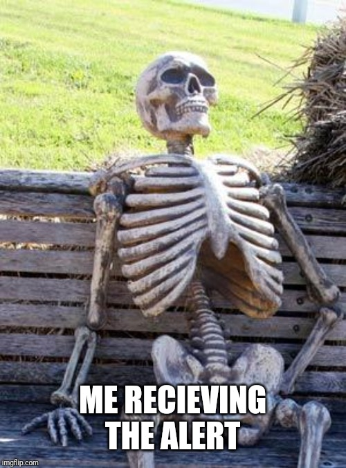 Waiting Skeleton Meme | ME RECIEVING THE ALERT | image tagged in memes,waiting skeleton | made w/ Imgflip meme maker