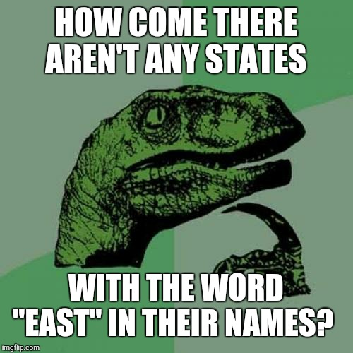 "NORTH Carolina, NORTH Dakota, SOUTH Carolina, SOUTH Dakota, and WEST Virginia. Something's missing. | HOW COME THERE AREN'T ANY STATES WITH THE WORD ""EAST"" IN THEIR NAMES? 