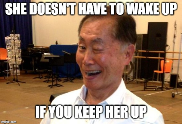 Winking George Takei | SHE DOESN'T HAVE TO WAKE UP IF YOU KEEP HER UP | image tagged in winking george takei | made w/ Imgflip meme maker