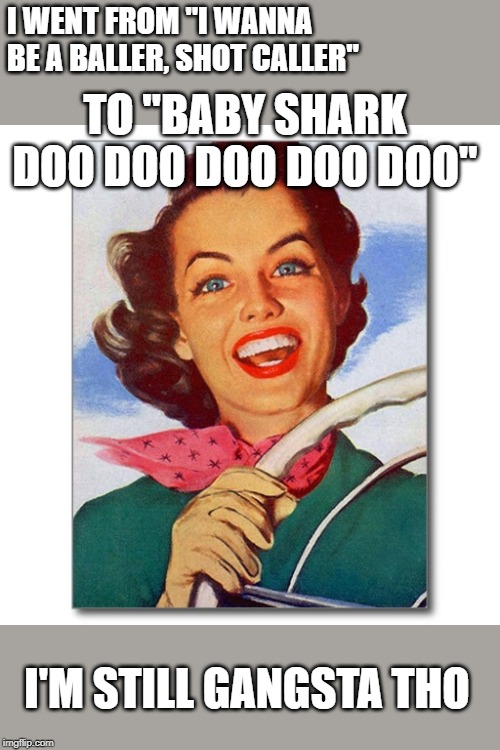 "Momma meme | I WENT FROM ""I WANNA BE A BALLER, SHOT CALLER"" I'M STILL GANGSTA THO TO ""BABY SHARK DOO DOO DOO DOO DOO"" 