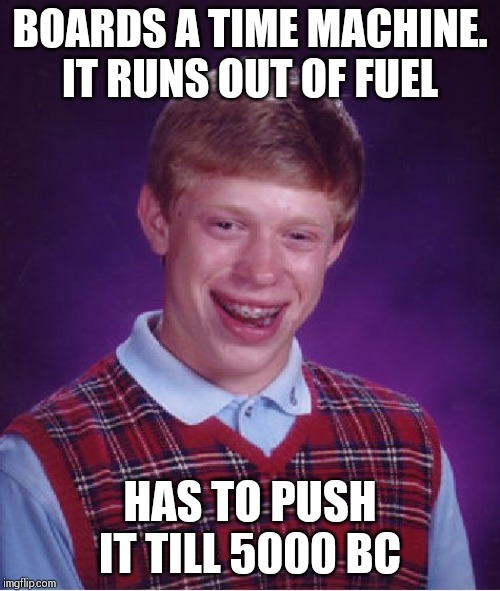 Bad Luck Brian Meme | BOARDS A TIME MACHINE. IT RUNS OUT OF FUEL HAS TO PUSH IT TILL 5000 BC | image tagged in memes,bad luck brian | made w/ Imgflip meme maker