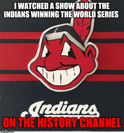 I WATCHED A SHOW ABOUT THE INDIANS WINNING THE WORLD SERIES ON THE HISTORY CHANNEL | image tagged in cleveland indians,history channel | made w/ Imgflip meme maker