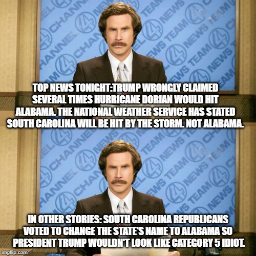 President Best Brain | TOP NEWS TONIGHT:TRUMP WRONGLY CLAIMED SEVERAL TIMES HURRICANE DORIAN WOULD HIT ALABAMA. THE NATIONAL WEATHER SERVICE HAS STATED SOUTH CAROL | image tagged in hurricane dorian,donald trump,donald trump is an idiot,trump is a moron,conservative logic | made w/ Imgflip meme maker