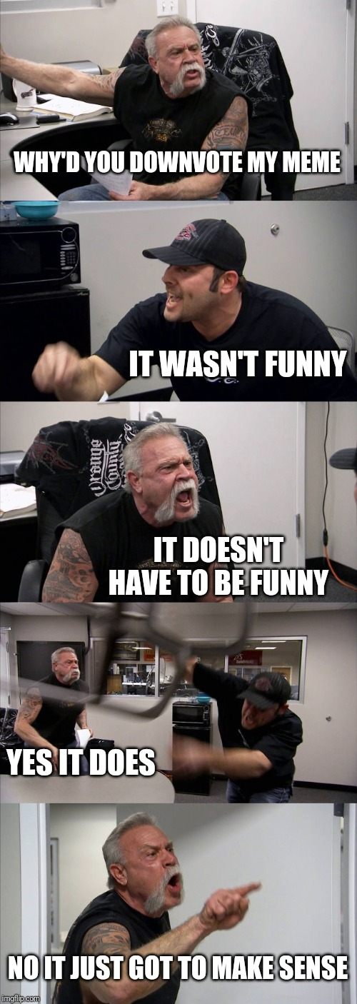 American Chopper Argument | WHY'D YOU DOWNVOTE MY MEME IT WASN'T FUNNY IT DOESN'T HAVE TO BE FUNNY YES IT DOES NO IT JUST GOT TO MAKE SENSE | image tagged in memes,american chopper argument | made w/ Imgflip meme maker