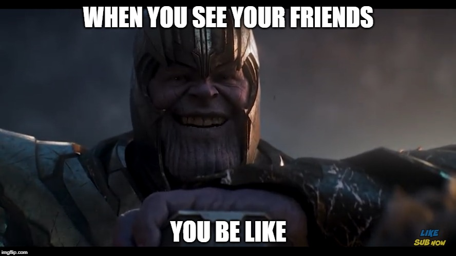 When you see your friends... |  WHEN YOU SEE YOUR FRIENDS; YOU BE LIKE | image tagged in thanos,smile,friends | made w/ Imgflip meme maker