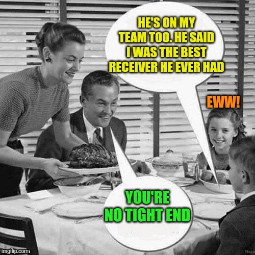 Vintage Family Dinner | HE'S ON MY TEAM TOO. HE SAID I WAS THE BEST RECEIVER HE EVER HAD YOU'RE NO TIGHT END EWW! | image tagged in vintage family dinner | made w/ Imgflip meme maker