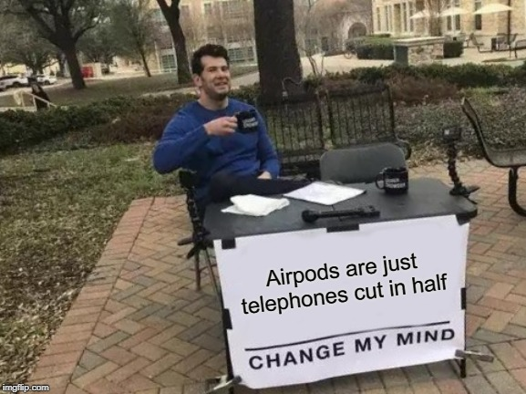 Airpods are just phones | Airpods are just telephones cut in half | image tagged in memes,change my mind,airpods | made w/ Imgflip meme maker