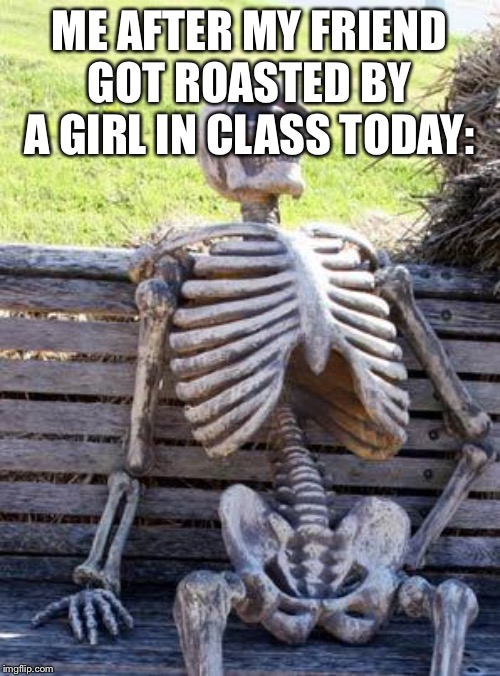 Waiting Skeleton Meme | ME AFTER MY FRIEND GOT ROASTED BY A GIRL IN CLASS TODAY: | image tagged in memes,waiting skeleton | made w/ Imgflip meme maker