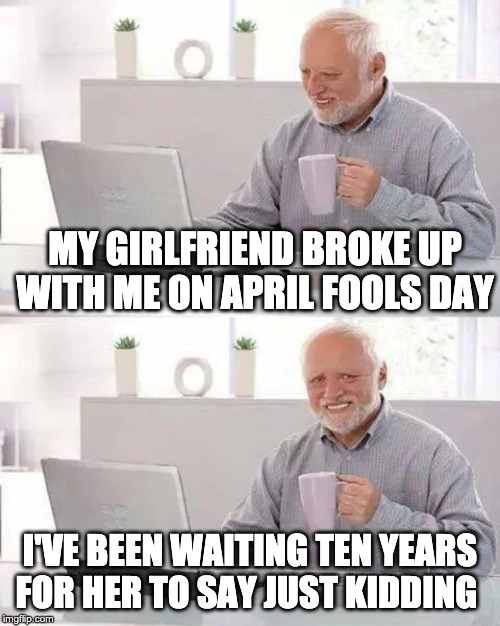 Hide the Pain Harold Meme | MY GIRLFRIEND BROKE UP WITH ME ON APRIL FOOLS DAY I'VE BEEN WAITING TEN YEARS FOR HER TO SAY JUST KIDDING | image tagged in memes,hide the pain harold | made w/ Imgflip meme maker