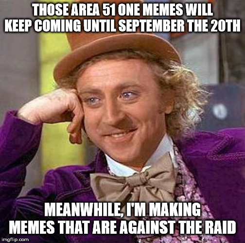 Creepy Condescending Wonka Meme | THOSE AREA 51 ONE MEMES WILL KEEP COMING UNTIL SEPTEMBER THE 20TH MEANWHILE, I'M MAKING MEMES THAT ARE AGAINST THE RAID | image tagged in memes,creepy condescending wonka | made w/ Imgflip meme maker