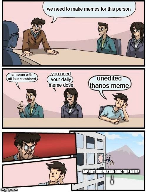 Boardroom Meeting Suggestion Meme | we need to make memes for this person a meme with all four combined you need your daily meme dose unedited thanos meme ME NOT UNDERSTANDING  | image tagged in memes,boardroom meeting suggestion | made w/ Imgflip meme maker