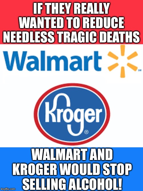 If Walmart and Kroger wanted to reduce needless tragic deaths, they would stop selling alcohol immediately! |  IF THEY REALLY WANTED TO REDUCE NEEDLESS TRAGIC DEATHS; WALMART AND KROGER WOULD STOP SELLING ALCOHOL! | image tagged in walmart,gun control,alcohol,death,mass shooting | made w/ Imgflip meme maker